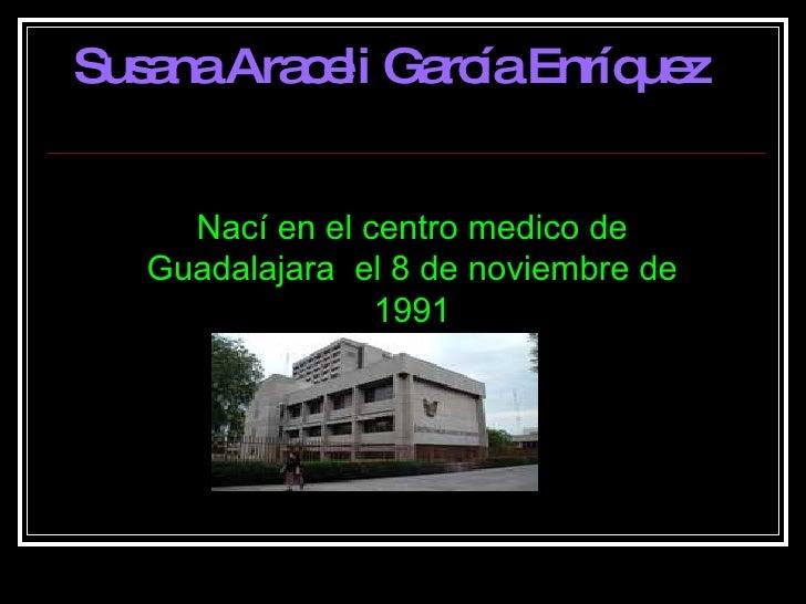 Nací en el centro medico de Guadalajara  el 8 de noviembre de 1991 Susana Araceli García Enríquez