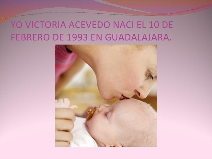 YO VICTORIA ACEVEDO NACI EL 10 DE FEBRERO DE 1993 EN GUADALAJARA.