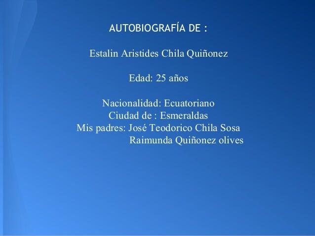 AUTOBIOGRAFÍA DE : Estalin Aristides Chila Quiñonez Edad: 25 años Nacionalidad: Ecuatoriano Ciudad de : Esmeraldas Mis pad...