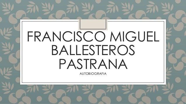 FRANCISCO MIGUEL BALLESTEROS PASTRANAAUTOBIOGRAFIA