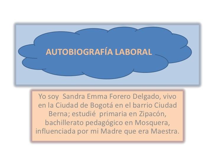 AUTOBIOGRAFIA LABORAL<br />AUTOBIOGRAFÍA LABORAL<br />Yo soy  Sandra Emma Forero Delgado, vivo en la Ciudad de Bogotá en e...
