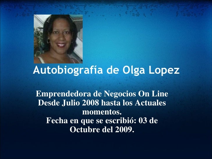 Autobiografía de Olga Lopez Emprendedora de Negocios On Line Desde Julio 2008 hasta los Actuales momentos. Fecha en que se...
