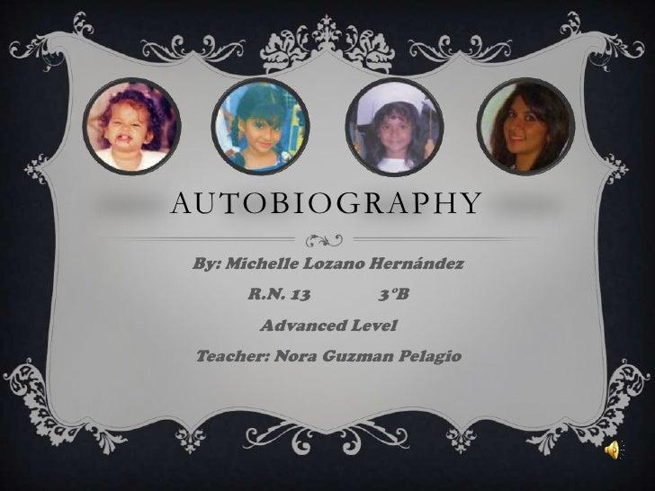 Autobiography<br />By: Michelle Lozano Hernández<br />R.N. 133°B<br />Advanced Level<br />Teacher: Nora Guzman Pelagio<b...