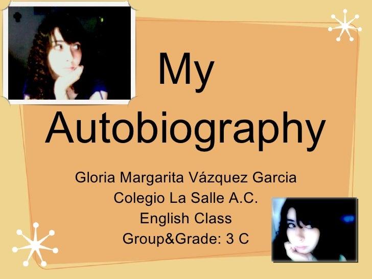 My Autobiography <ul><li>Gloria Margarita Vázquez Garcia </li></ul><ul><li>Colegio La Salle A.C. </li></ul><ul><li>English...