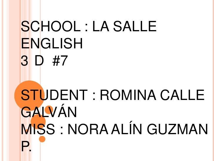 SCHOOL : LA SALLE<br />ENGLISH<br />3°D  #7<br />STUDENT : ROMINA CALLE GALVÁN<br />MISS : NORA ALÍN GUZMAN P.<br />