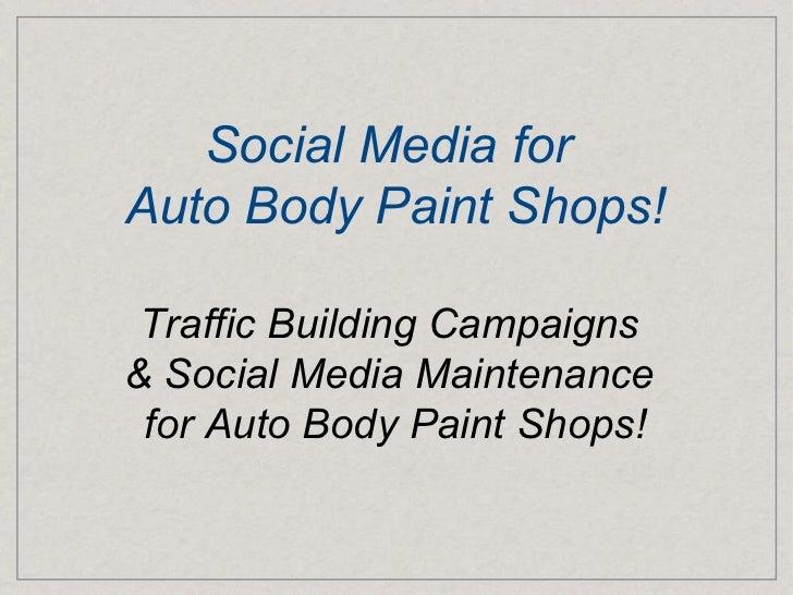 <ul>Social Media for  <li>Auto Body Paint Shops! </li></ul><ul><li>Traffic Building Campaigns