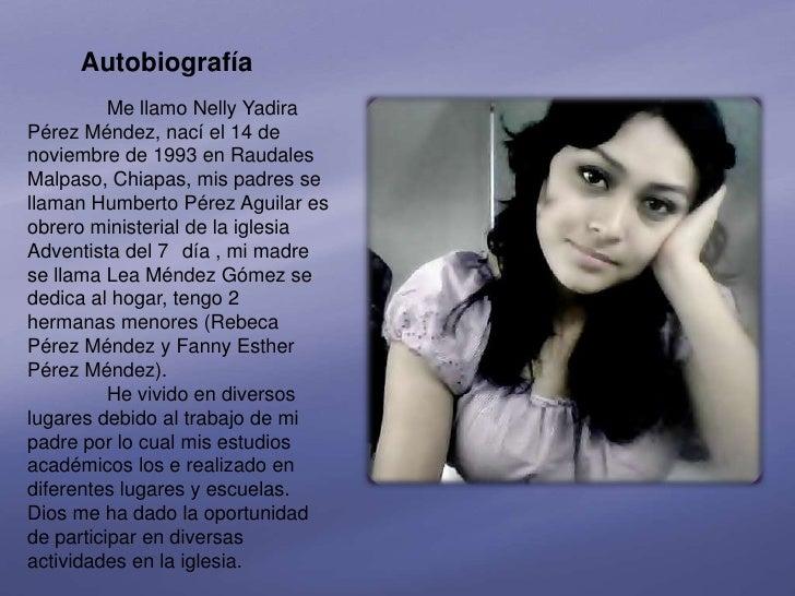 Autobiografía          Me llamo Nelly YadiraPérez Méndez, nací el 14 denoviembre de 1993 en RaudalesMalpaso, Chiapas, mis ...