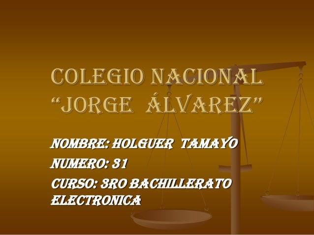 "Colegio nacional""Jorge Álvarez""Nombre: Holguer tamayoNumero: 31Curso: 3ro bachilleratoelectronica"