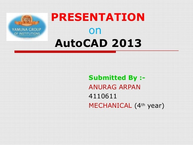 PRESENTATION on AutoCAD 2013 Submitted By :ANURAG ARPAN 4110611 MECHANICAL (4th year)