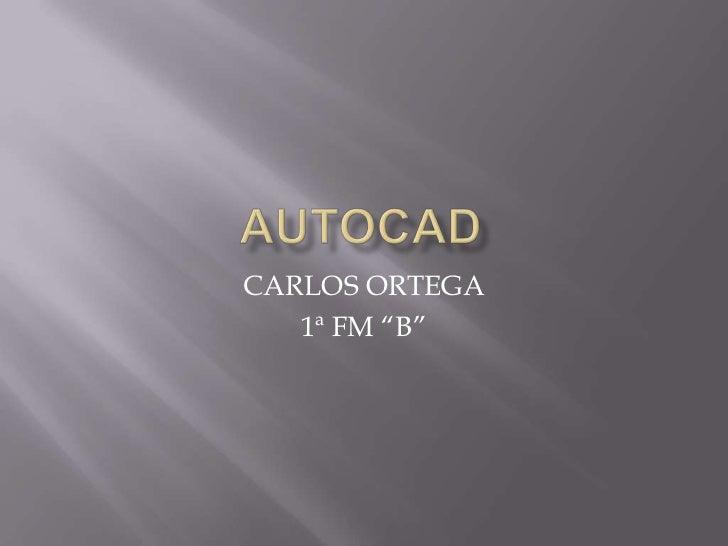 """autocad<br />CARLOS ORTEGA<br />1ª FM """"B""""<br />"""