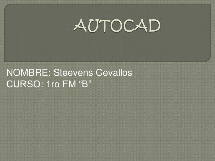 "AUTOCAD<br />NOMBRE: Steevens Cevallos<br />CURSO: 1ro FM ""B""<br />"