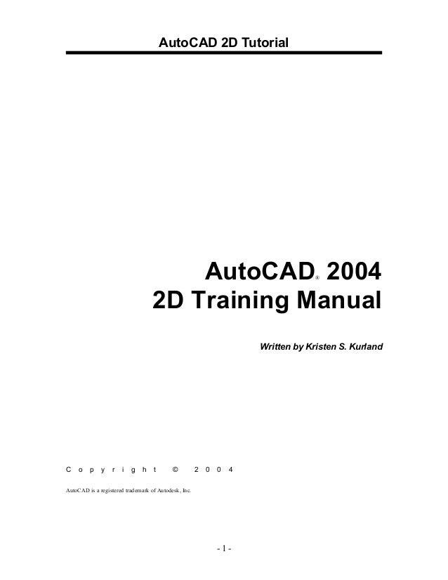 AutoCAD 2D Tutorial - 1 - AutoCAD® 2004 2D Training Manual Written by Kristen S. Kurland C o p y r i g h t © 2 0 0 4 AutoC...