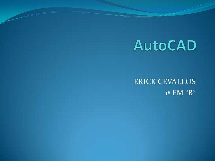 "AutoCAD<br />ERICK CEVALLOS<br />1º FM ""B""<br />"