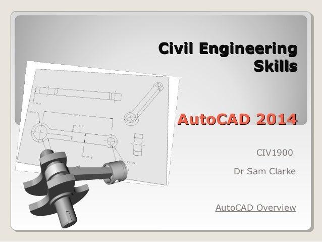 Civil EngineeringCivil Engineering SkillsSkills AutoCAD 2014AutoCAD 2014 CIV1900 Dr Sam Clarke AutoCAD Overview