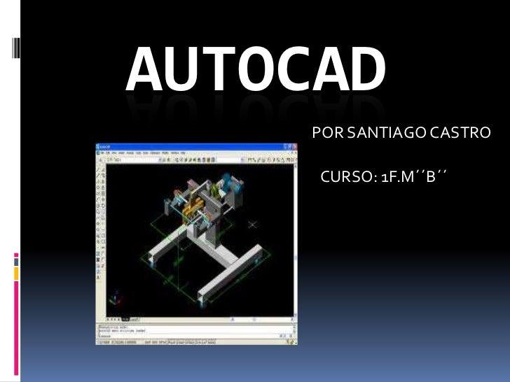 AUTOCAD<br />POR SANTIAGO CASTRO<br />CURSO: 1F.M´´B´´<br />