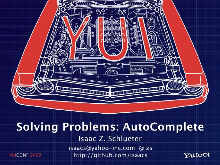Solving Problems: AutoComplete                   Isaac Z. Schlueter                isaacs@yahoo-inc.com @izs YUICONF 2009 ...