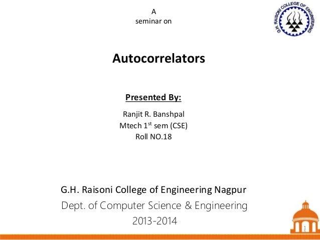 1 Autocorrelators Dept. of Computer Science & Engineering 2013-2014 Presented By: Ranjit R. Banshpal Mtech 1st sem (CSE) R...