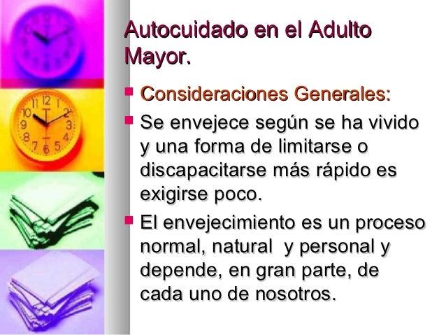 Autocuidado en el AdultoMayor.   Consideraciones Generales:   Se envejece según se ha vivido    y una forma de limitarse...