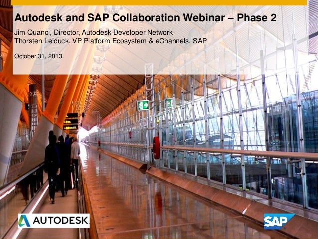 Autodesk and SAP Collaboration Webinar – Phase 2 Jim Quanci, Director, Autodesk Developer Network Thorsten Leiduck, VP Pla...