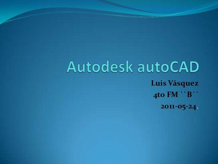 Autodesk autoCAD<br />Luis Vásquez<br />4to FM ``B´´<br />2011-05-24.<br />