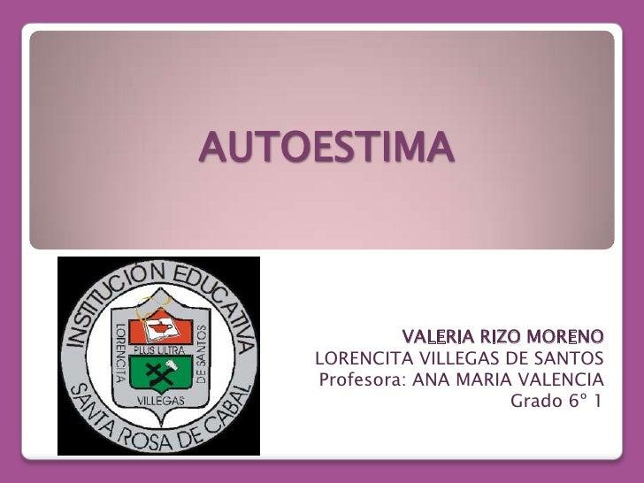 AUTOESTIMA <br />VALERIA RIZO MORENO<br />LORENCITA VILLEGAS DE SANTOS<br />Profesora: ANA MARIA VALENCIA <br />Grado 6º 1...