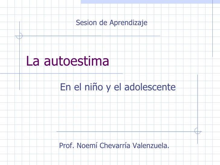 La autoestima  En el niño y el adolescente Sesion de Aprendizaje Prof. Noemí Chevarría Valenzuela.