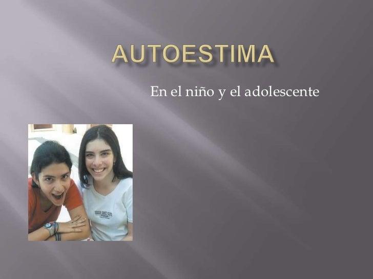 autoestima <br />En el niño y el adolescente<br />
