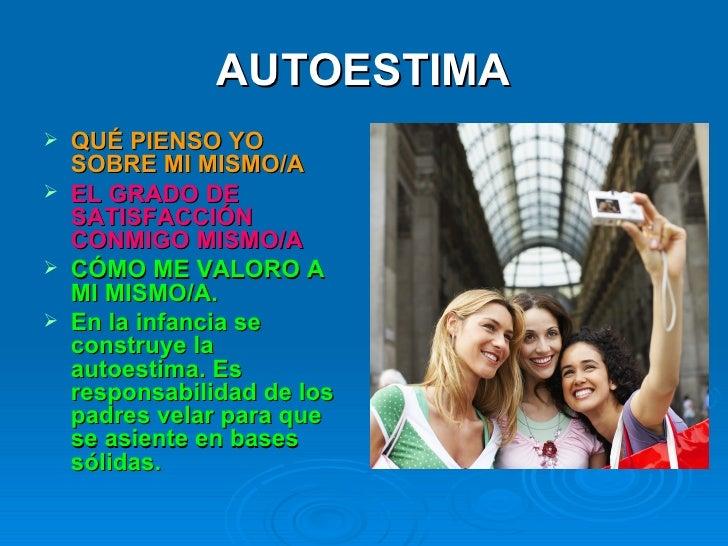 AUTOESTIMA <ul><li>QUÉ PIENSO YO SOBRE MI MISMO/A </li></ul><ul><li>EL GRADO DE SATISFACCIÓN CONMIGO MISMO/A </li></ul><ul...