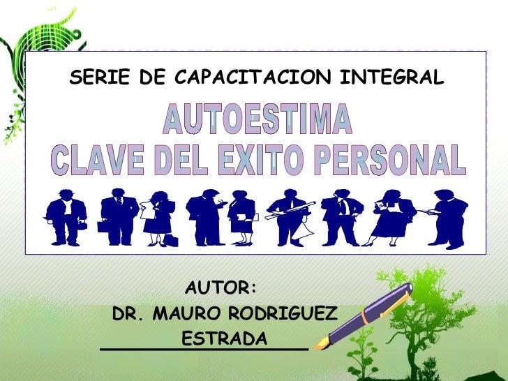 AUTOR:  DR. MAURO RODRIGUEZ ESTRADA SERIE DE CAPACITACION INTEGRAL AUTOESTIMA CLAVE DEL EXITO PERSONAL