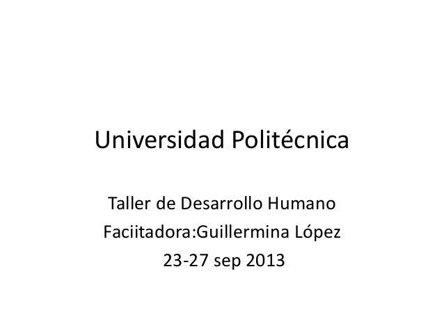 Universidad Politécnica Taller de Desarrollo Humano Faciitadora:Guillermina López 23-27 sep 2013