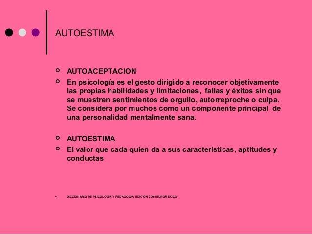 AUTOESTIMA  AUTOACEPTACION  En psicología es el gesto dirigido a reconocer objetivamente las propias habilidades y limit...