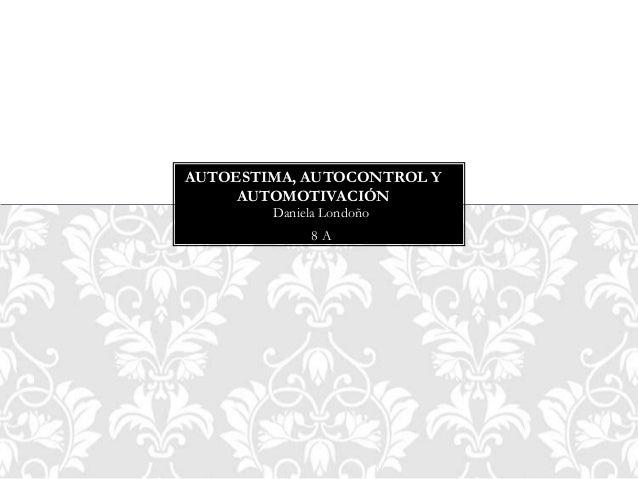 Daniela Londoño 8 A AUTOESTIMA, AUTOCONTROL Y AUTOMOTIVACIÓN