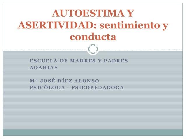 ESCUELA DE MADRES Y PADRES ADAHIAS Mª JOSÉ DÍEZ ALONSO PSICÓLOGA - PSICOPEDAGOGA AUTOESTIMA Y ASERTIVIDAD: sentimiento y c...