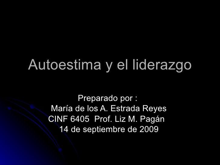 Autoestima y el liderazgo Preparado por :  María de los A. Estrada Reyes  CINF 6405  Prof. Liz M. Pagán  14 de septiembre ...