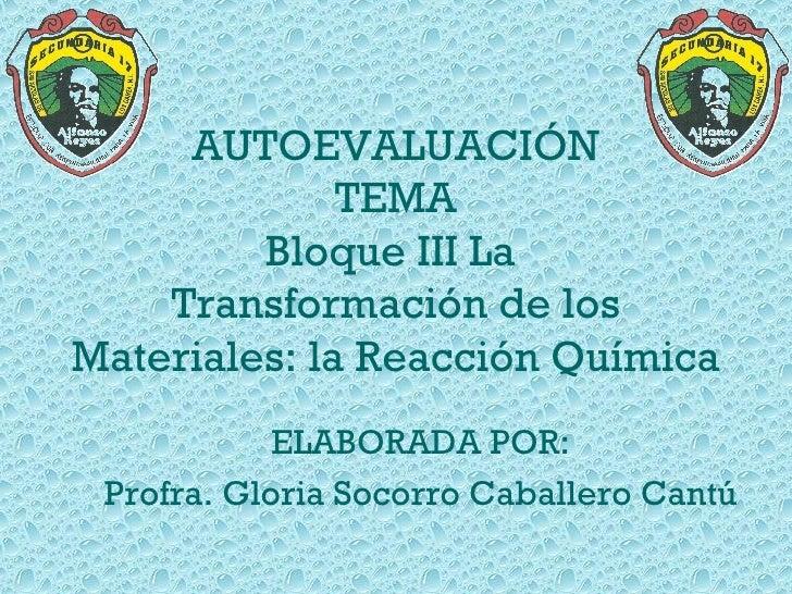 AUTOEVALUACIÓN TEMA Bloque III La  Transformación de los Materiales: la Reacción Química ELABORADA POR: Profra. Gloria Soc...
