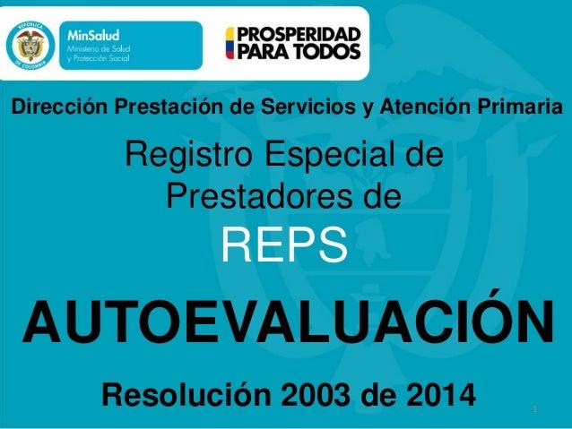 1 AUTOEVALUACIÓN 1 Registro Especial de Prestadores de REPS Resolución 2003 de 2014 Dirección Prestación de Servicios y At...