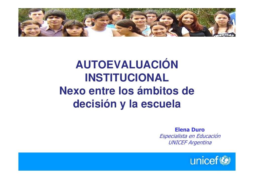 AUTOEVALUACIÓN     INSTITUCIONAL Nexo entre los ámbitos de   decisión y la escuela                          Elena Duro    ...