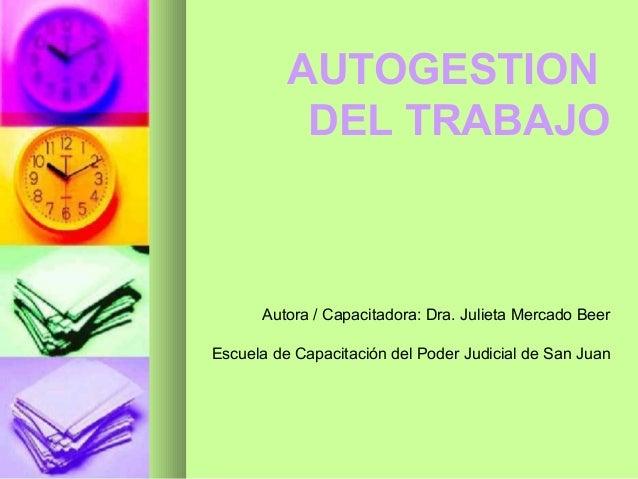 AUTOGESTION DEL TRABAJO Autora / Capacitadora: Dra. Julieta Mercado Beer Escuela de Capacitación del Poder Judicial de San...