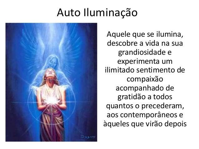 Auto Iluminação Aquele que se ilumina, descobre a vida na sua grandiosidade e experimenta um ilimitado sentimento de compa...