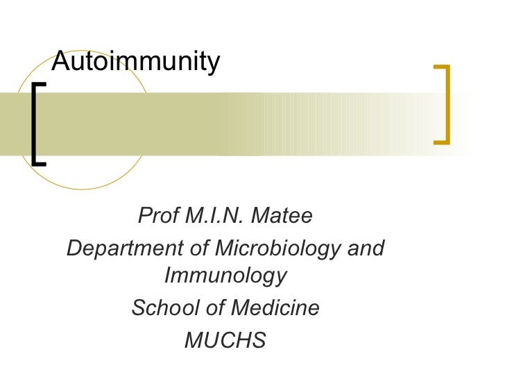 Autoimmunity  Prof M.I.N. Matee Department of Microbiology and Immunology School of Medicine MUCHS