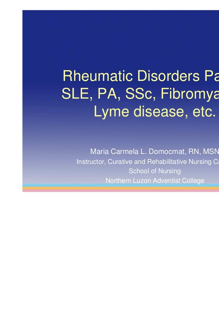 Rheumatic Disorders Part II:SLE, PA, SSc, Fibromyalgia,    Lyme disease, etc.      Maria Carmela L. Domocmat, RN, MSN  Ins...