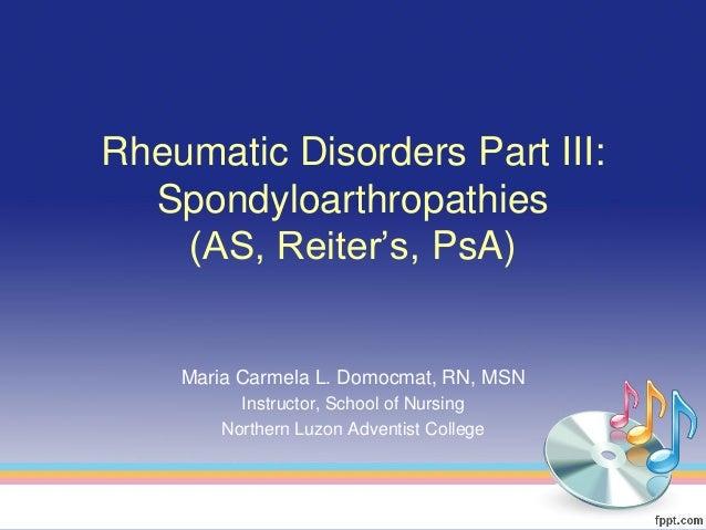 Rheumatic Disorders Part III:  Spondyloarthropathies    (AS, Reiter's, PsA)    Maria Carmela L. Domocmat, RN, MSN         ...