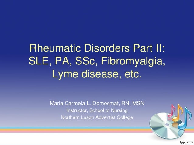 Rheumatic Disorders Part II:SLE, PA, SSc, Fibromyalgia,    Lyme disease, etc.    Maria Carmela L. Domocmat, RN, MSN       ...