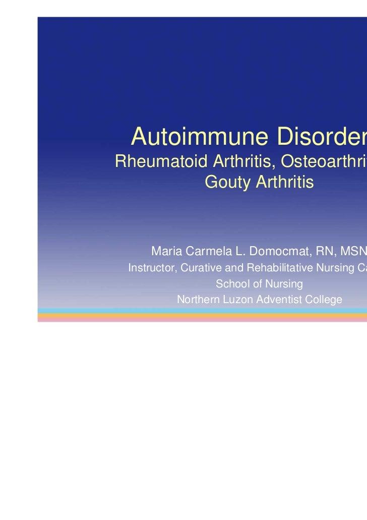Autoimmune Disorders:Rheumatoid Arthritis, Osteoarthritis, &          Gouty Arthritis     Maria Carmela L. Domocmat, RN, M...