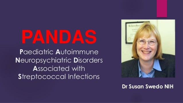 the pediatric auto immune neuro psychiatric disorder associated with streptococcus pandas Abstract despite more than a decade of studying pediatric autoimmune neuropsychiatric disorders associated with streptococcal infection (pandas), it is still not possible to confirm its existence and whether it is a poststreptococcal autoimmune disorder.