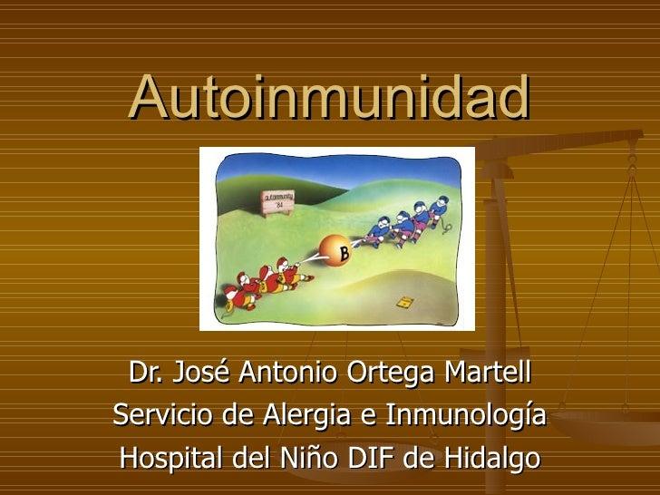 Autoinmunidad Dr. José Antonio Ortega Martell Servicio de Alergia e Inmunología Hospital del Niño DIF de Hidalgo