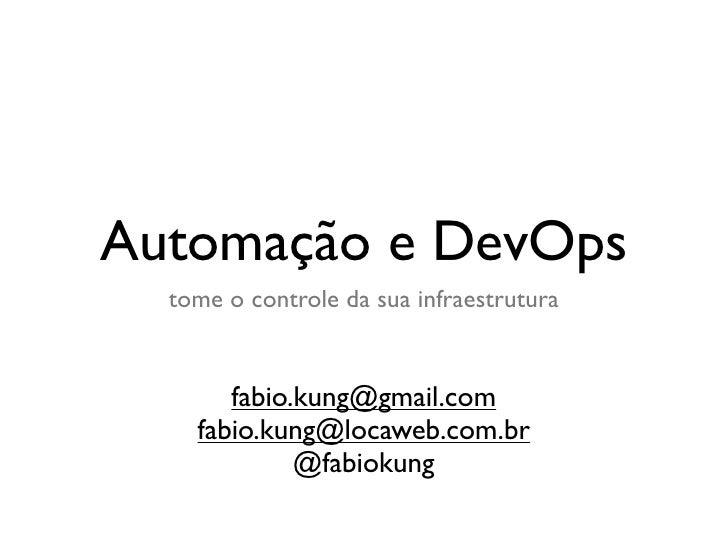 Automação e DevOps   tome o controle da sua infraestrutura          fabio.kung@gmail.com     fabio.kung@locaweb.com.br    ...
