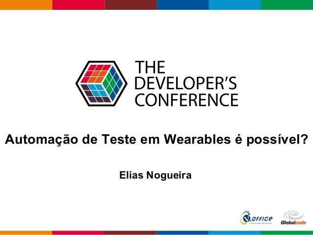 Globalcode  –  Open4education Automação de Teste em Wearables é possível? Elias Nogueira