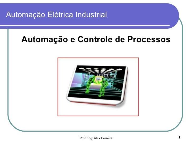 Automação Elétrica Industrial <ul><li>Automação e Controle de Processos </li></ul>Prof.Eng. Alex Ferreira
