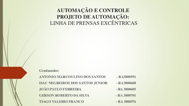AUTOMAÇÃO E CONTROLE PROJETO DE AUTOMAÇÃO: LINHA DE PRENSAS EXCÊNTRICAS Graduandos: ANTONIO MARCOS LINO DOS SANTOS - RA380...